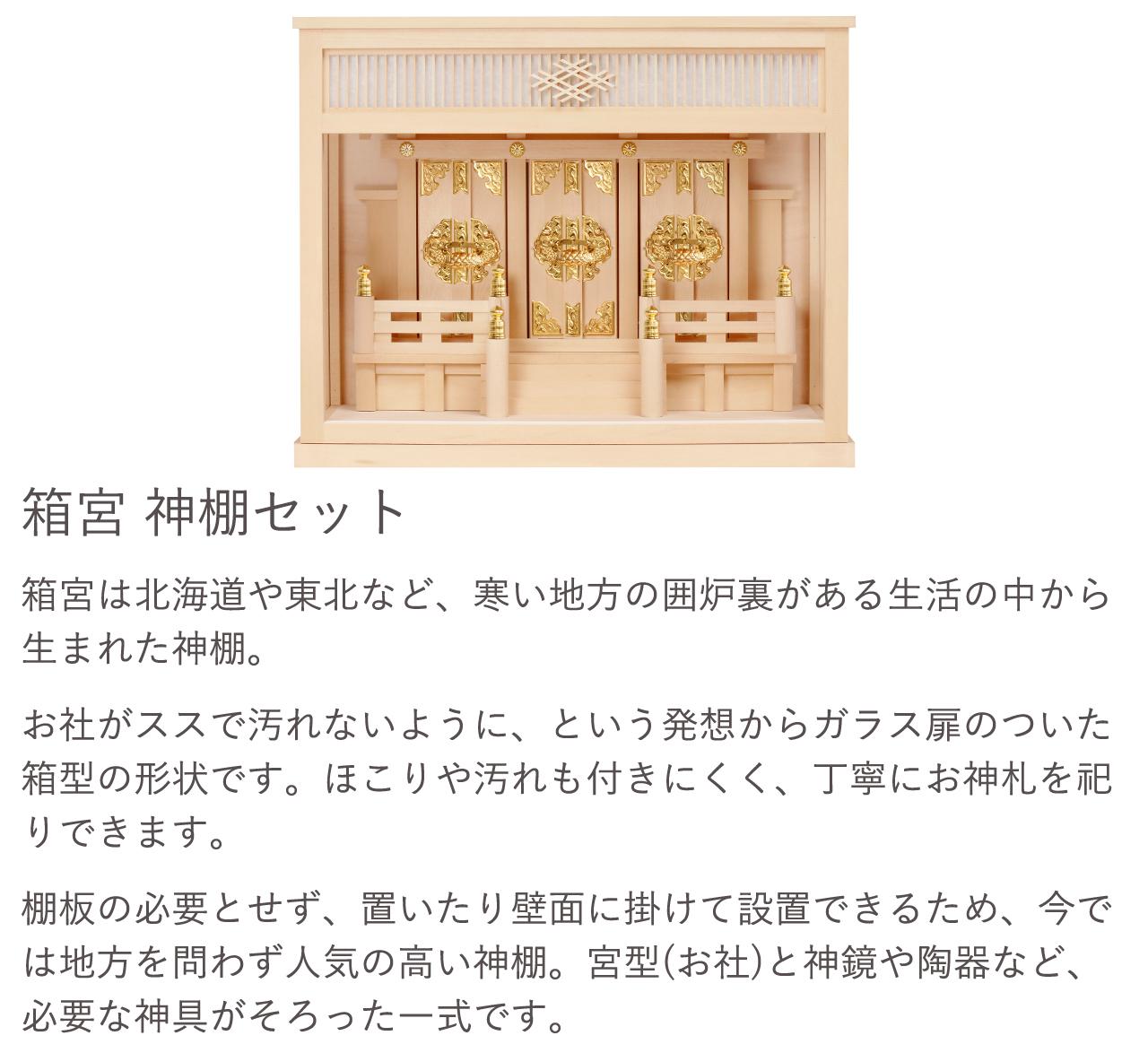 箱宮 神棚セット。箱宮はお社がススで汚れないように、という発想からガラス扉のついた箱型の形状です。ほこりや汚れも付きにくく、丁寧にお神札を祀りできます。宮型(お社)と神鏡や陶器など、必要な神具がそろった一式です。