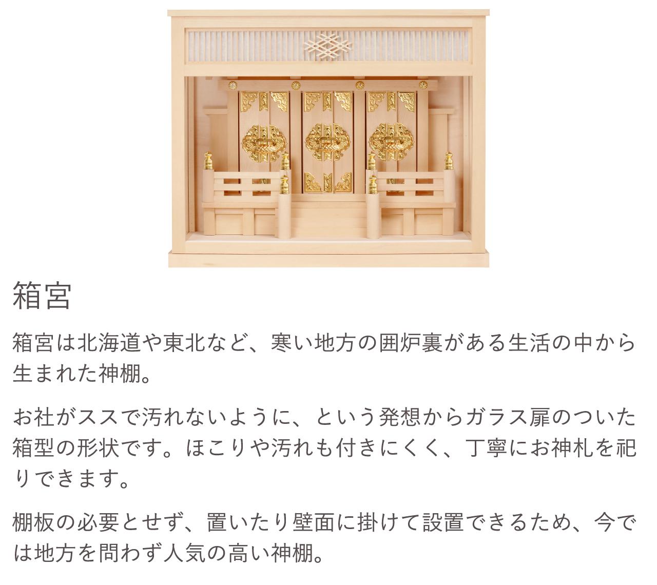 箱宮は北海道や東北など、寒い地方の囲炉裏がある生活の中から生まれた神棚。お社がススで汚れないように、という発想からガラス扉のついた箱型の形状です。ほこりや汚れも付きにくく、丁寧にお神札を祀りできます。棚板の必要とせず、置いたり壁面に掛けて設置できるため、今では地方を問わず人気の高い神棚。