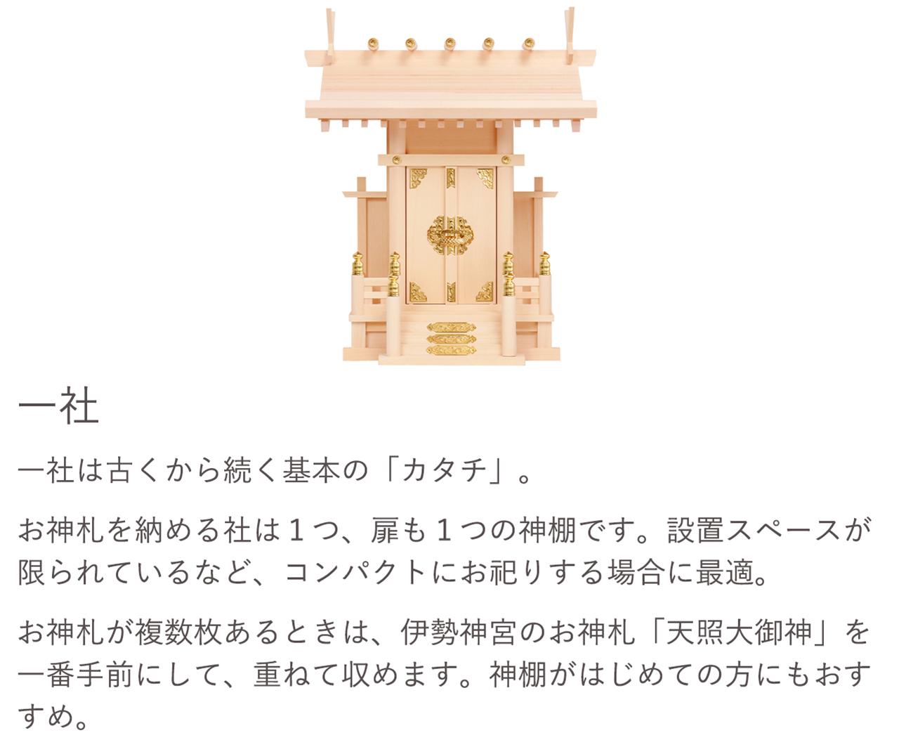 一社は古くから続く基本の「カタチ」。お神札を納める社は1つ、扉も1つの神棚です。設置スペースが限られているなど、コンパクトにお祀りする場合に最適です。お神札が複数枚ある場合は、伊勢神宮のお神札「天照大御神」を一番手前にして、重ねて収めます。神棚がはじめての方にもおすすめ。
