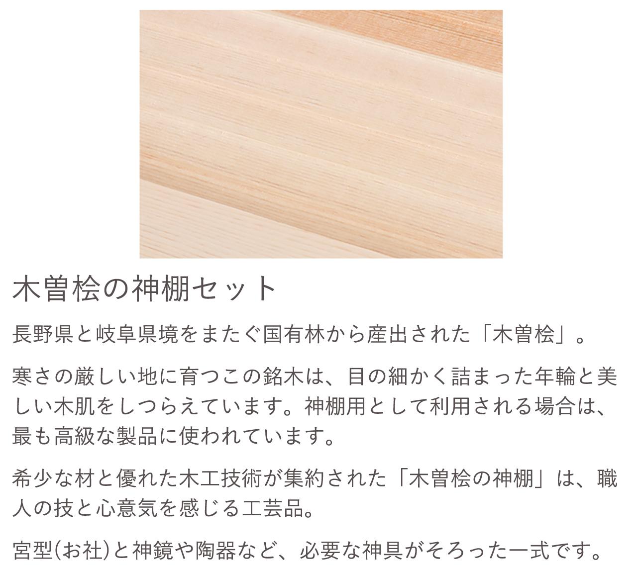 木曽桧の神棚セット。希少な材と優れた木工技術が集約された「木曽桧の神棚」は、職人の技と心意気を感じる工芸品。宮型(お社)と神鏡や陶器など、必要な神具がそろった一式です。