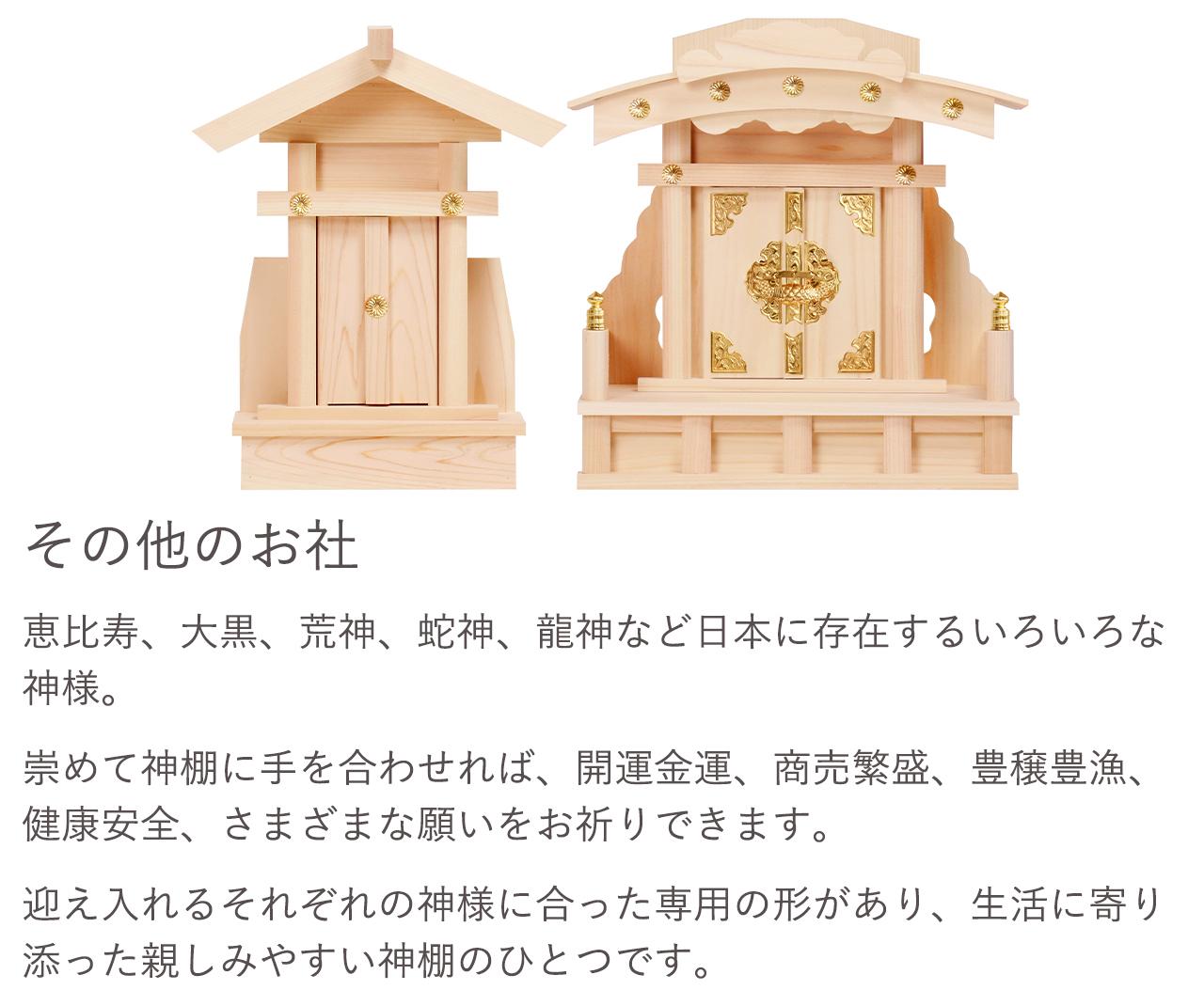 恵比寿、大黒、荒神、蛇神、龍神など日本に存在するいろいろな神様。崇めて神棚に手を合わせれば、開運金運、商売繁盛、豊壌豊漁、健康安全、さまざまな願いをお祈りできます。迎え入れるそれぞれの神様に合った専用の形があり、生活に寄り添った親しみやすい神棚のひとつです。