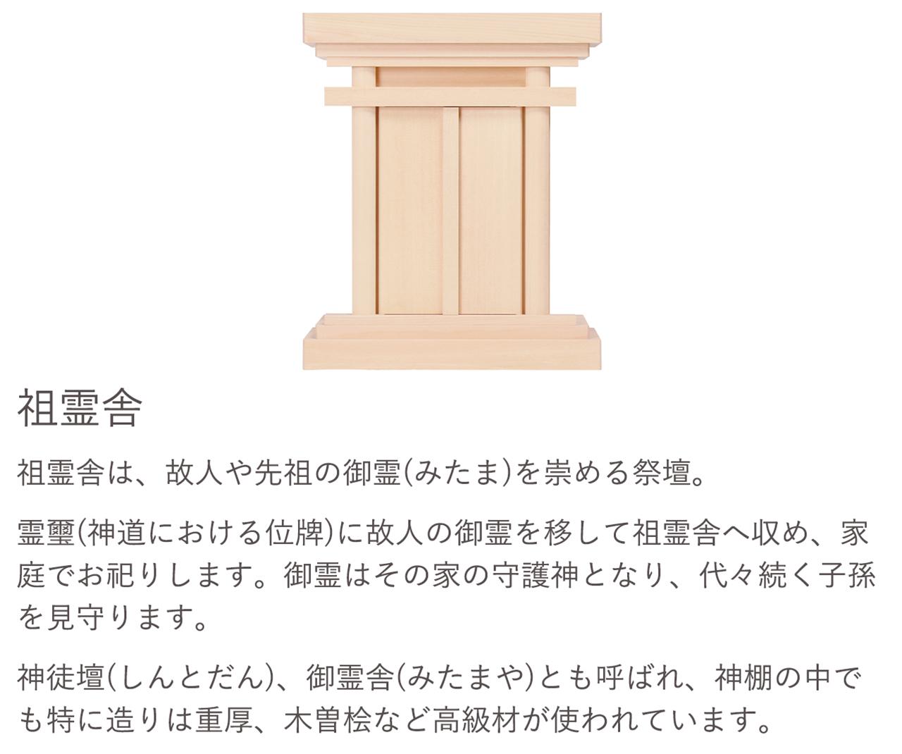 祖霊舎は、故人や先祖の御霊(みたま)を崇める祭壇。御霊はその家の守護神となり、代々続く子孫を見守ります。神徒壇(しんとだん)、御霊舎(みたまや)とも呼ばれ、神棚の中でも特に造りは重厚、木曽桧など高級材が使われています。