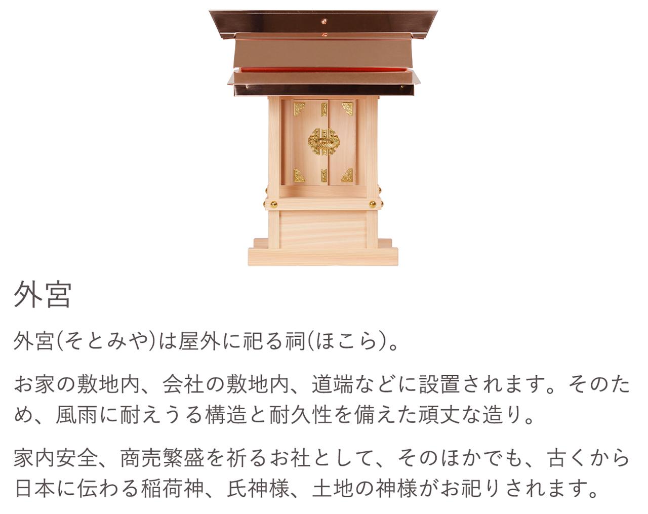 外宮(そとみや)は屋外に祀る祠(ほこら)。お家の敷地内、会社の敷地内、道端などに設置されます。そのため、風雨に耐えうる構造と耐久性を備えた頑丈な造り。家内安全、商売繁盛を祈るお社として、そのほかでも、古くから日本に伝わる稲荷神、氏神様、土地の神様がお祀りされます