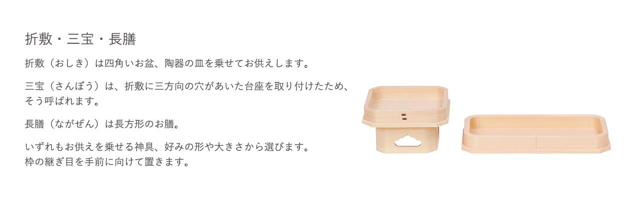 折敷(おりしき)は四角いお盆、陶器の皿を乗せてお供えします。三宝(さんぽう)は、折敷に三方向の穴が開あいた台座を取り付けたため、そう呼ばれています。長膳(ながぜん)は長方形のお膳。いずれもお供えを乗せる神具、好みの形や大きさから選びます。枠の継ぎ目を手前に向けて置きます。