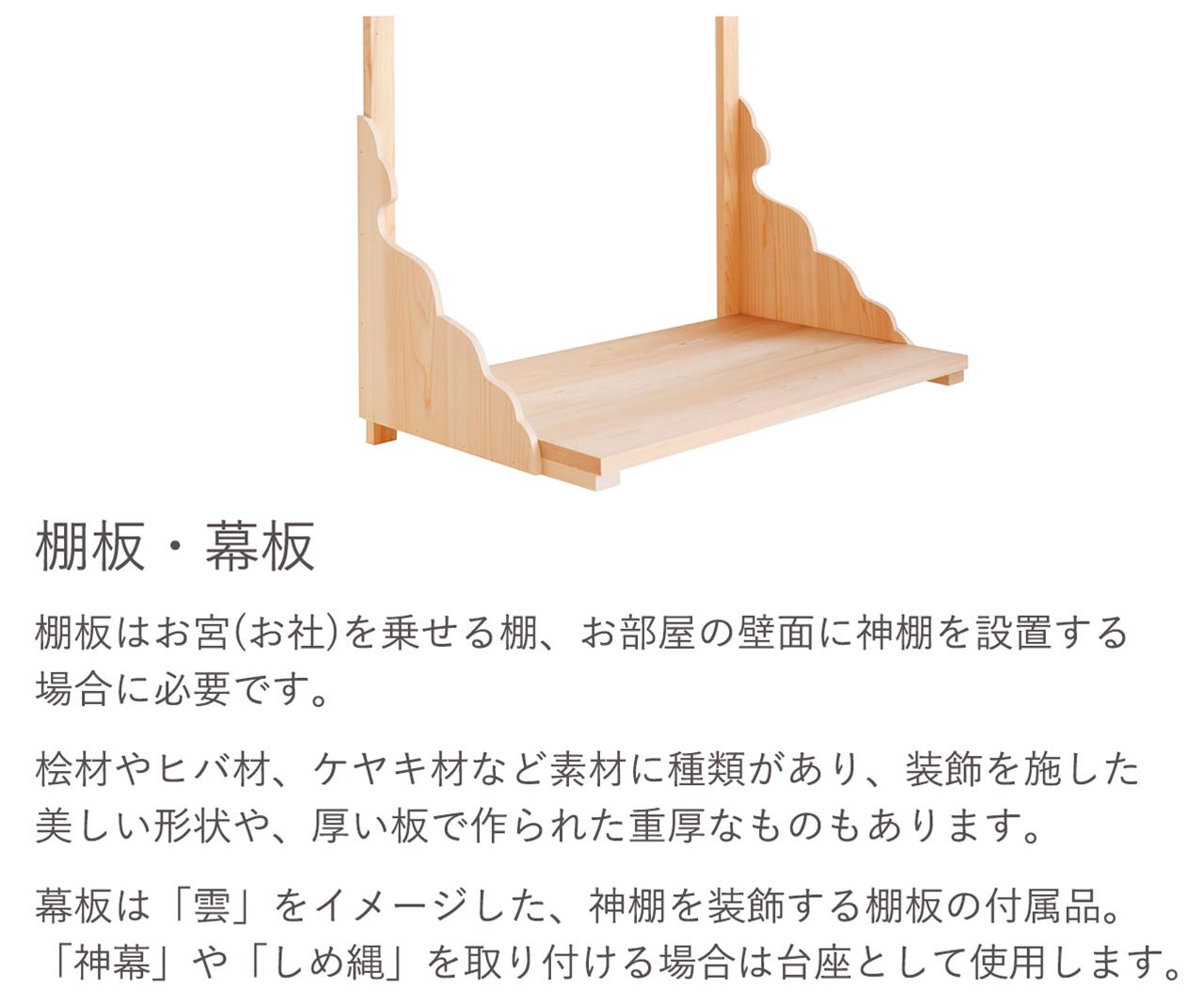 棚板はお宮(お社)を乗せる棚、お部屋の壁面に神棚を設置する場合に必要です。幕板は「雲」をイメージした、神棚を装飾する棚板の付属品、「神幕」や「しめ縄」を取り付ける場合は台座として使用します。