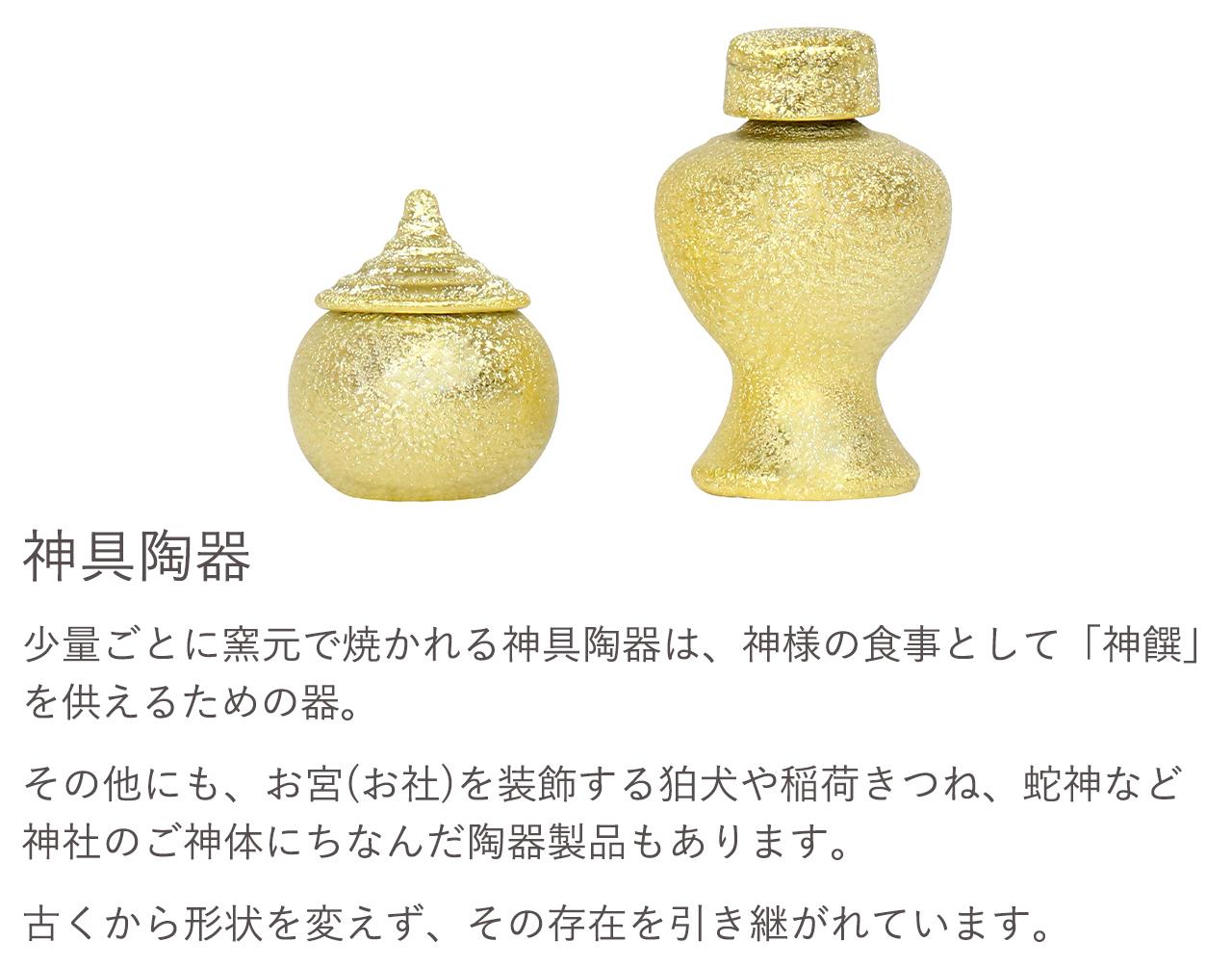 神具陶器。少量ごとに窯元で焼かれる神具陶器は、神様の食事として「神饌」を供えるための器。その他にも、お宮(お社)を装飾する狛犬や稲荷きつね、蛇神など神社のご神体にちなんだ陶器製品もあります。古くから形状を変えず、その存在を引き継がれています。